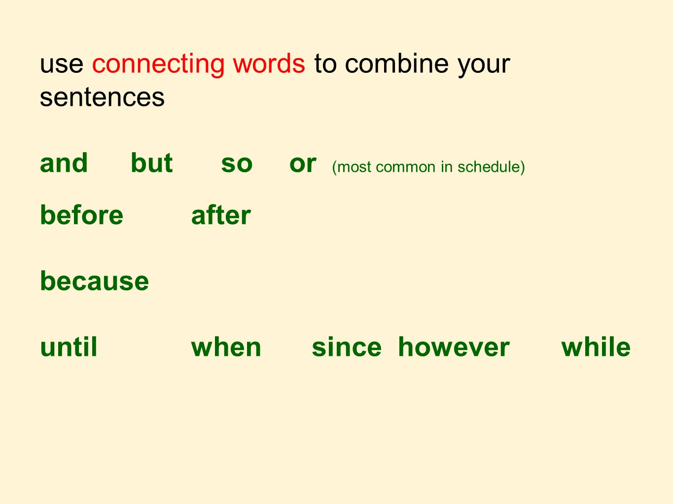 use connecting words to combine your sentences andbutso or (most common in schedule) beforeafter because untilwhensince however while