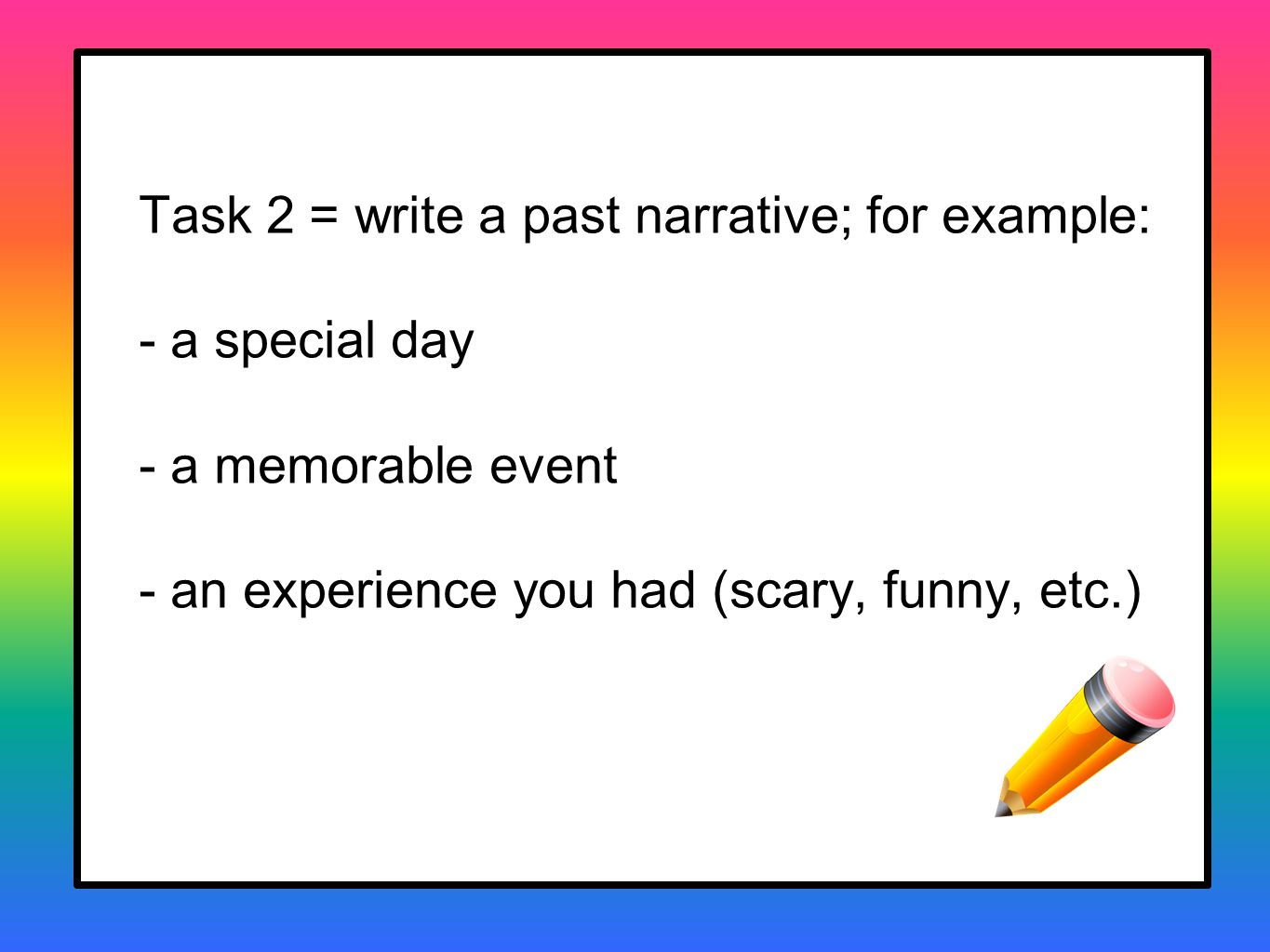 Task 2 = write a past narrative; for example: - a special day - a memorable event - an experience you had (scary, funny, etc.)