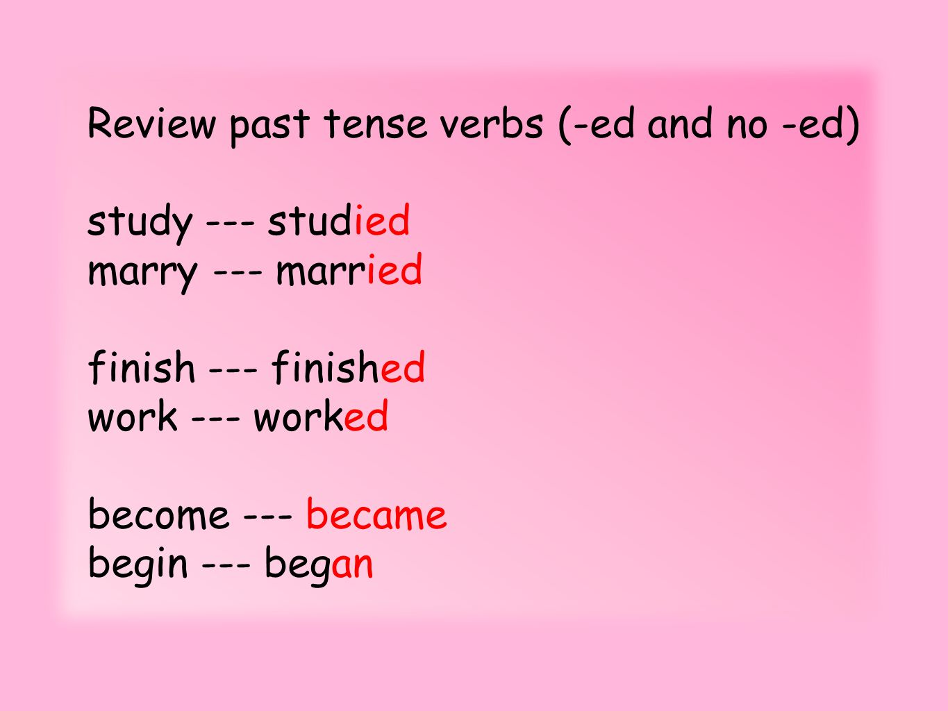 Review past tense verbs (-ed and no -ed) study --- studied marry --- married finish --- finished work --- worked become --- became begin --- began