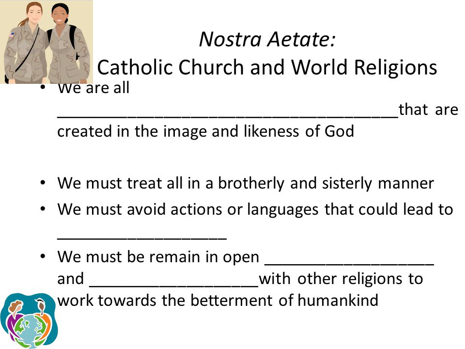 Nostra Aetate: Catholic Church and World Religions Church does ___________________anything true and holy within the religions Church differs on the teachings and the ___________________ Nonetheless, world religions often reflect a ray of ___________________ Church must proclaim Christ the ___________________, the truth, and the ___________________ (Jn 14:6)