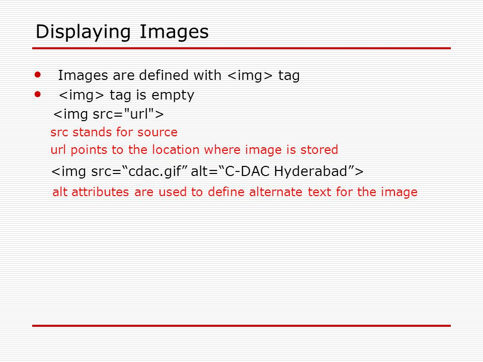 Displaying Images Images are defined with tag tag is empty src stands for source url points to the location where image is stored alt attributes are used to define alternate text for the image