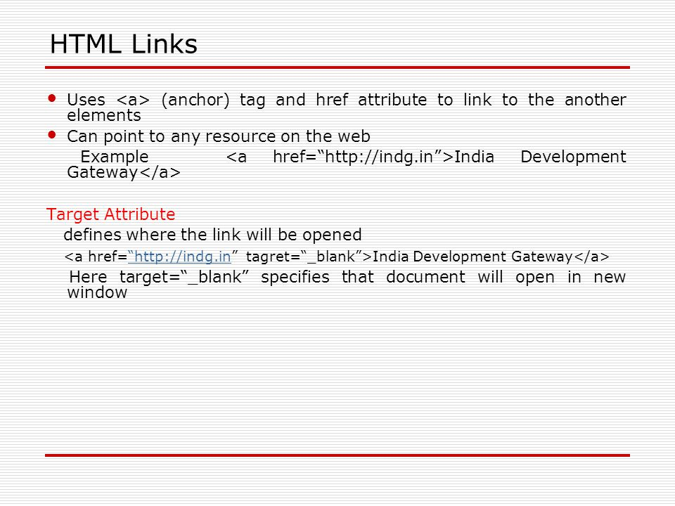 HTML Links Uses (anchor) tag and href attribute to link to the another elements Can point to any resource on the web Example India Development Gateway Target Attribute defines where the link will be opened India Development Gateway   Here target= _blank specifies that document will open in new window