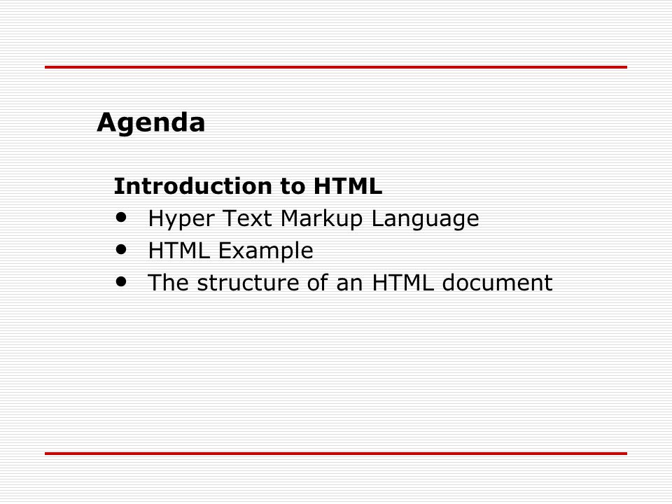 Introduction to HTML Hyper Text Markup Language HTML Example The structure of an HTML document Agenda