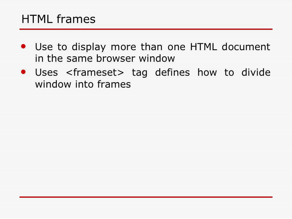 HTML frames Use to display more than one HTML document in the same browser window Uses tag defines how to divide window into frames