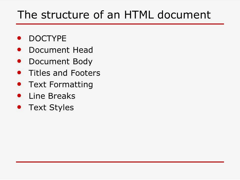 The structure of an HTML document DOCTYPE Document Head Document Body Titles and Footers Text Formatting Line Breaks Text Styles