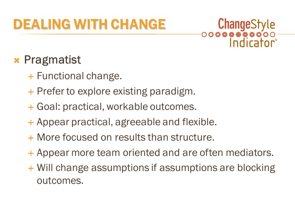 DEALING WITH CHANGE  Pragmatist  Functional change.  Prefer to explore existing paradigm.  Goal: practical, workable outcomes.  Appear practical,