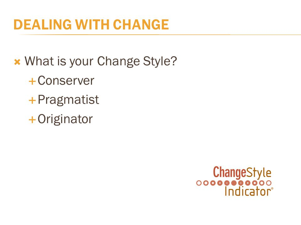DEALING WITH CHANGE  What is your Change Style  Conserver  Pragmatist  Originator