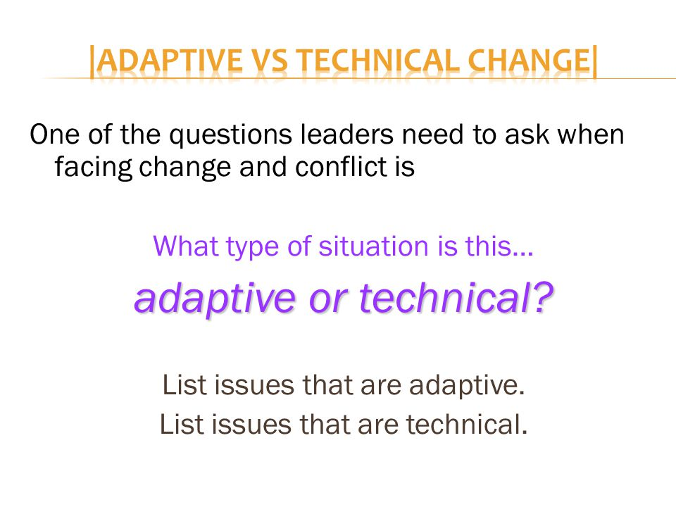 One of the questions leaders need to ask when facing change and conflict is What type of situation is this… adaptive or technical.