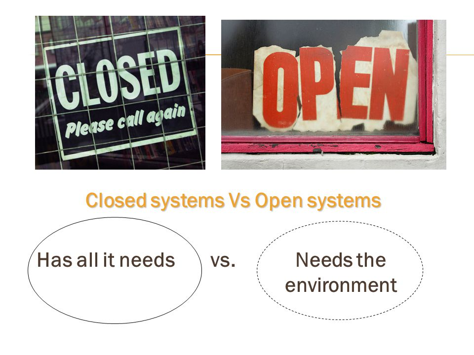Closed systems Vs Open systems Has all it needs vs. Needs the environment