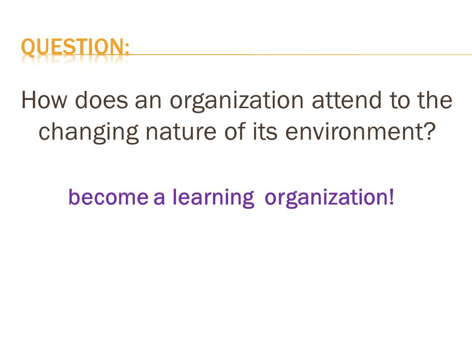 How does an organization attend to the changing nature of its environment? become a learning organization!