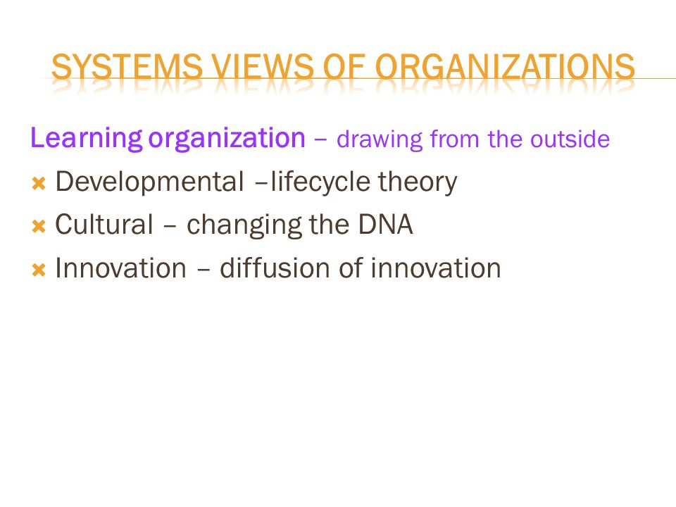 Learning organization – drawing from the outside  Developmental –lifecycle theory  Cultural – changing the DNA  Innovation – diffusion of innovation