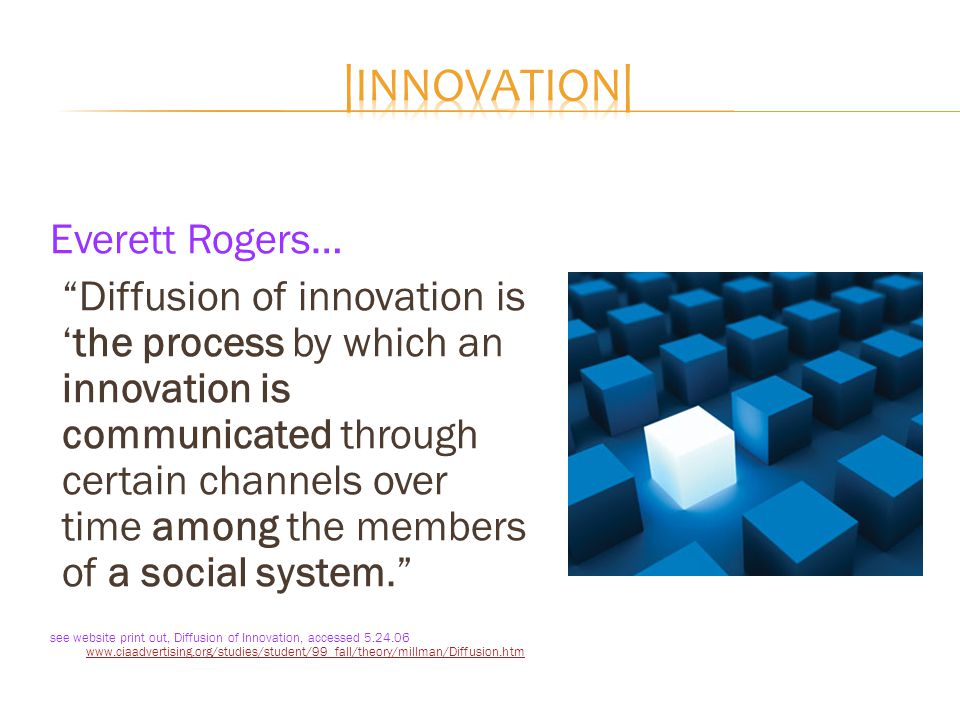"Everett Rogers… ""Diffusion of innovation is 'the process by which an innovation is communicated through certain channels over time among the members o"