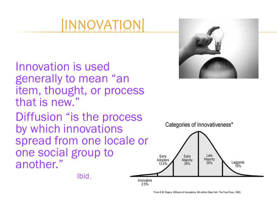 Innovation is used generally to mean an item, thought, or process that is new. Diffusion is the process by which innovations spread from one locale or one social group to another. Ibid.