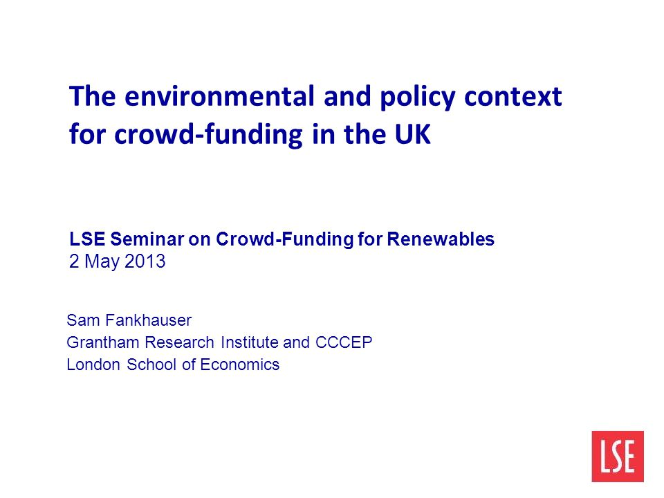 The environmental and policy context for crowd-funding in the UK LSE Seminar on Crowd-Funding for Renewables 2 May 2013 Sam Fankhauser Grantham Resear