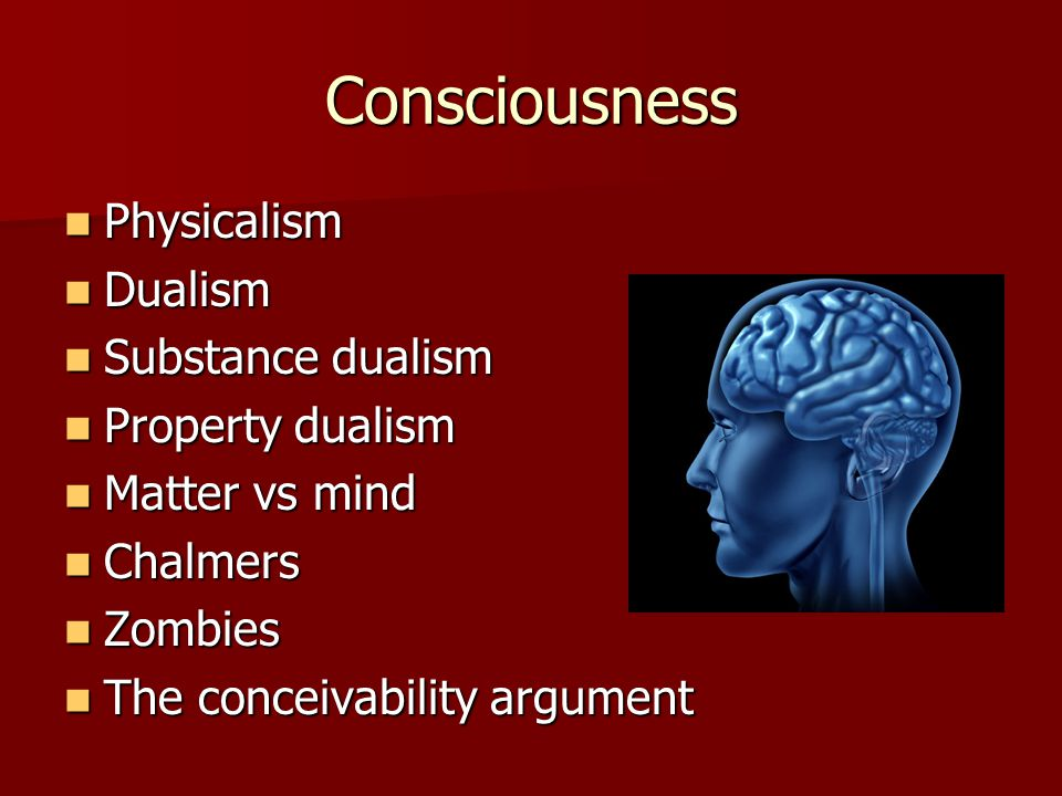 Consciousness Physicalism Physicalism Dualism Dualism Substance dualism Substance dualism Property dualism Property dualism Matter vs mind Matter vs mind Chalmers Chalmers Zombies Zombies The conceivability argument The conceivability argument