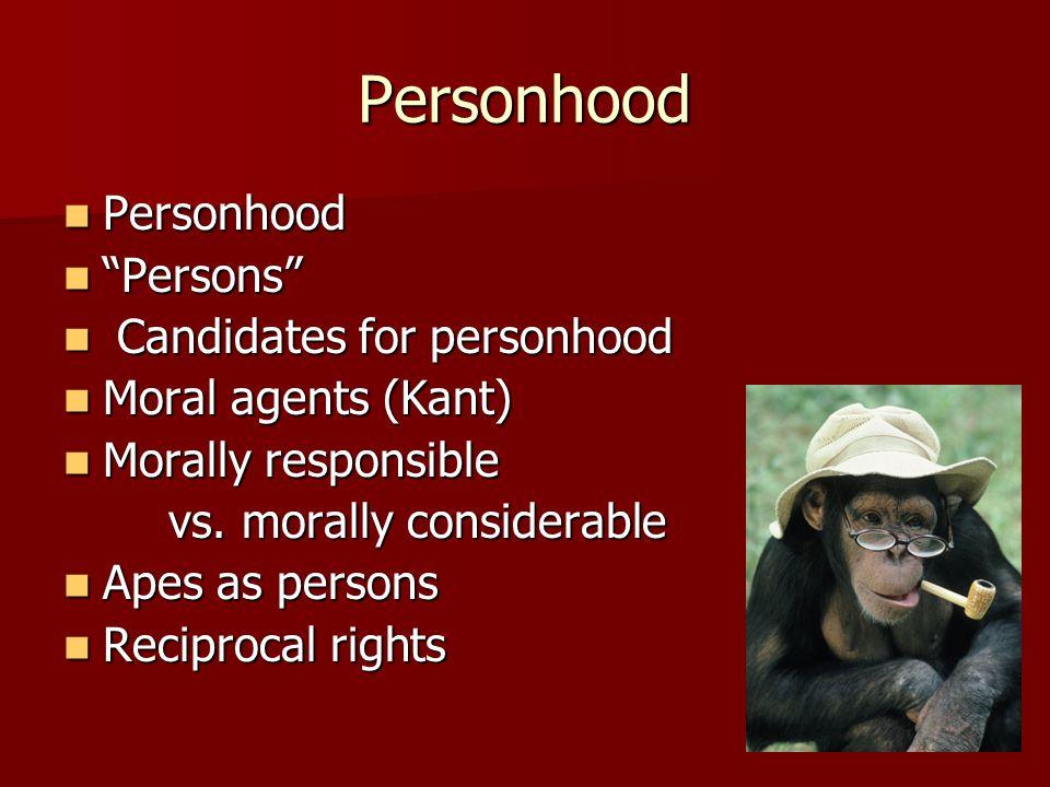 Personhood Personhood Personhood Persons Persons Candidates for personhood Candidates for personhood Moral agents (Kant) Moral agents (Kant) Morally responsible Morally responsible vs.