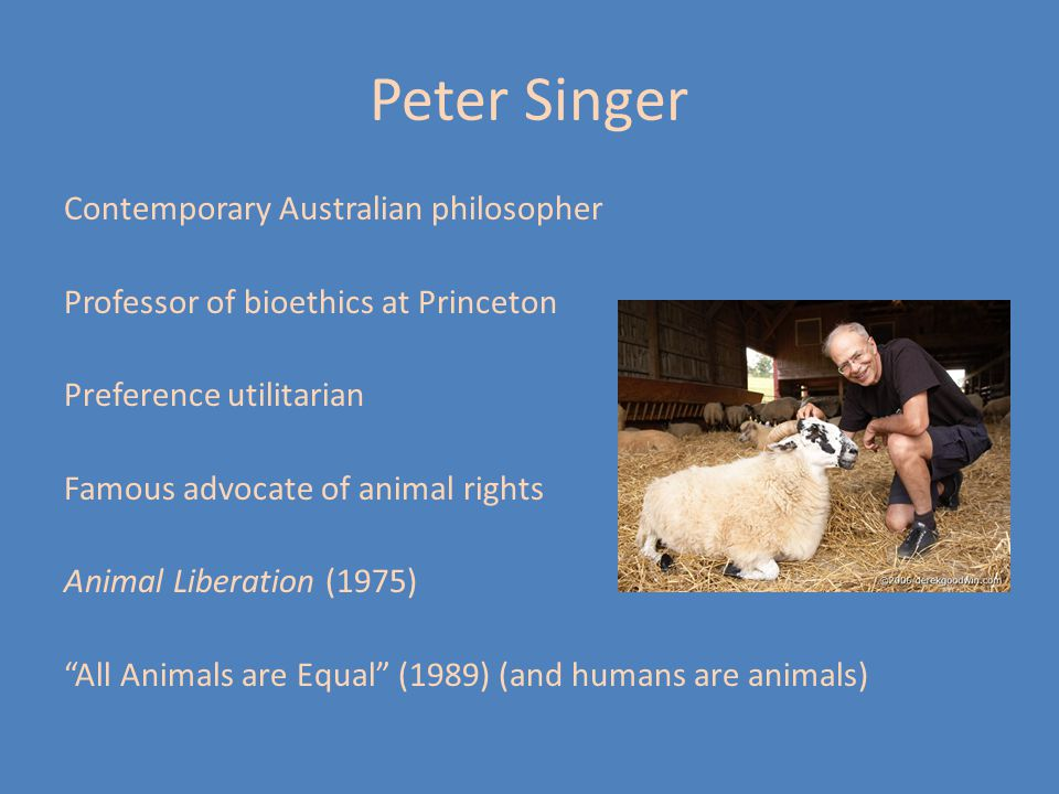 Peter Singer Contemporary Australian philosopher Professor of bioethics at Princeton Preference utilitarian Famous advocate of animal rights Animal Li
