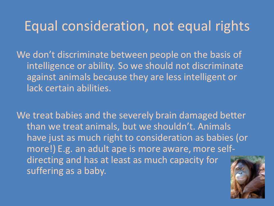 Equal consideration, not equal rights We don't discriminate between people on the basis of intelligence or ability. So we should not discriminate agai