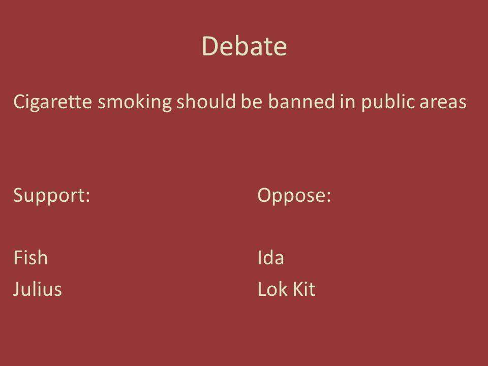 Debate Cigarette smoking should be banned in public areas Support:Oppose: FishIda JuliusLok Kit