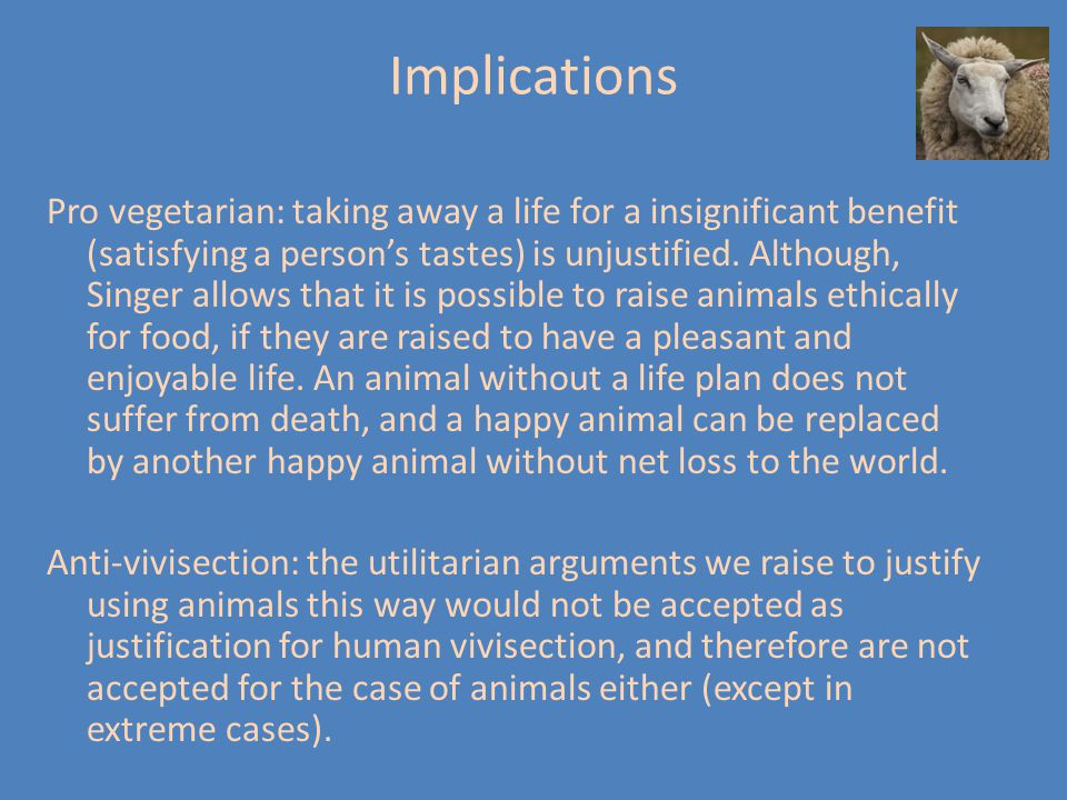 Implications Pro vegetarian: taking away a life for a insignificant benefit (satisfying a person's tastes) is unjustified. Although, Singer allows tha