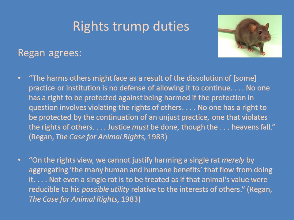 Rights trump duties Regan agrees: The harms others might face as a result of the dissolution of [some] practice or institution is no defense of allowing it to continue....