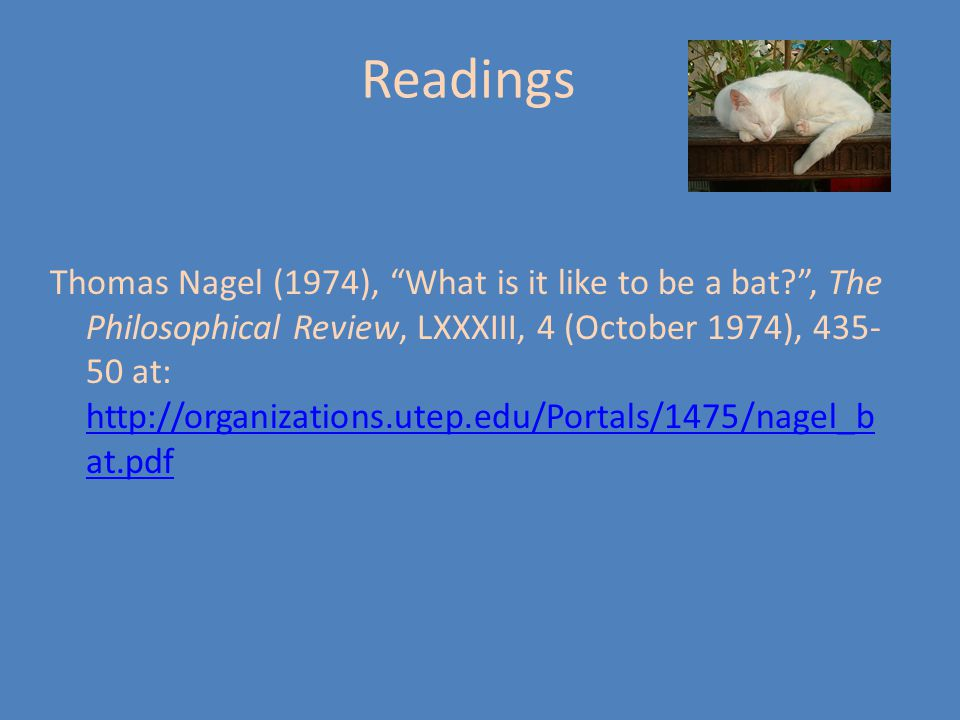 Readings Thomas Nagel (1974), What is it like to be a bat , The Philosophical Review, LXXXIII, 4 (October 1974), 435- 50 at: http://organizations.utep.edu/Portals/1475/nagel_b at.pdf http://organizations.utep.edu/Portals/1475/nagel_b at.pdf