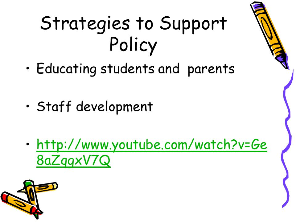 Strategies to Support Policy Educating students and parents Staff development http://www.youtube.com/watch v=Ge 8aZqgxV7Qhttp://www.youtube.com/watch v=Ge 8aZqgxV7Q