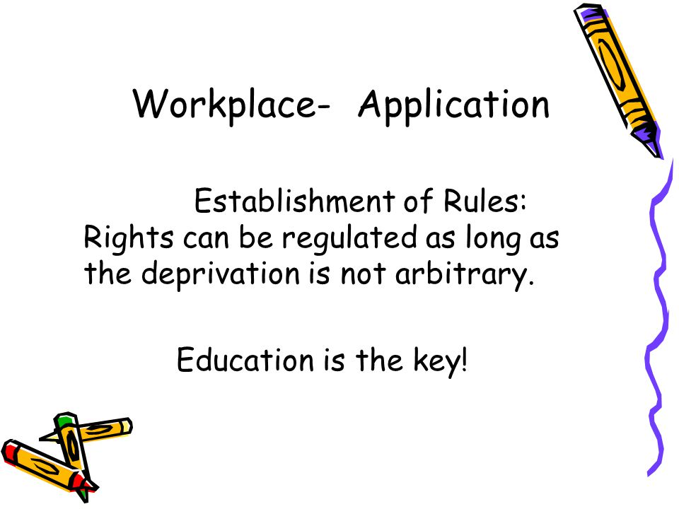 Workplace- Application Establishment of Rules: Rights can be regulated as long as the deprivation is not arbitrary.
