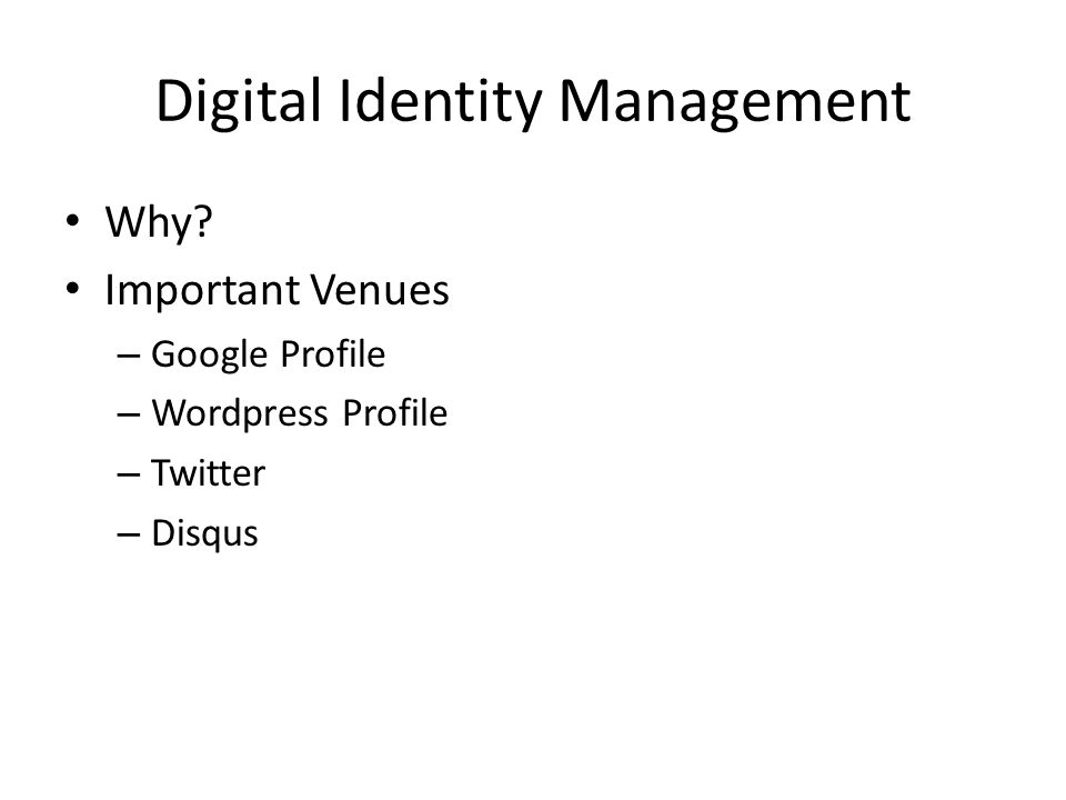 Digital Identity Management Why? Important Venues – Google Profile – Wordpress Profile – Twitter – Disqus