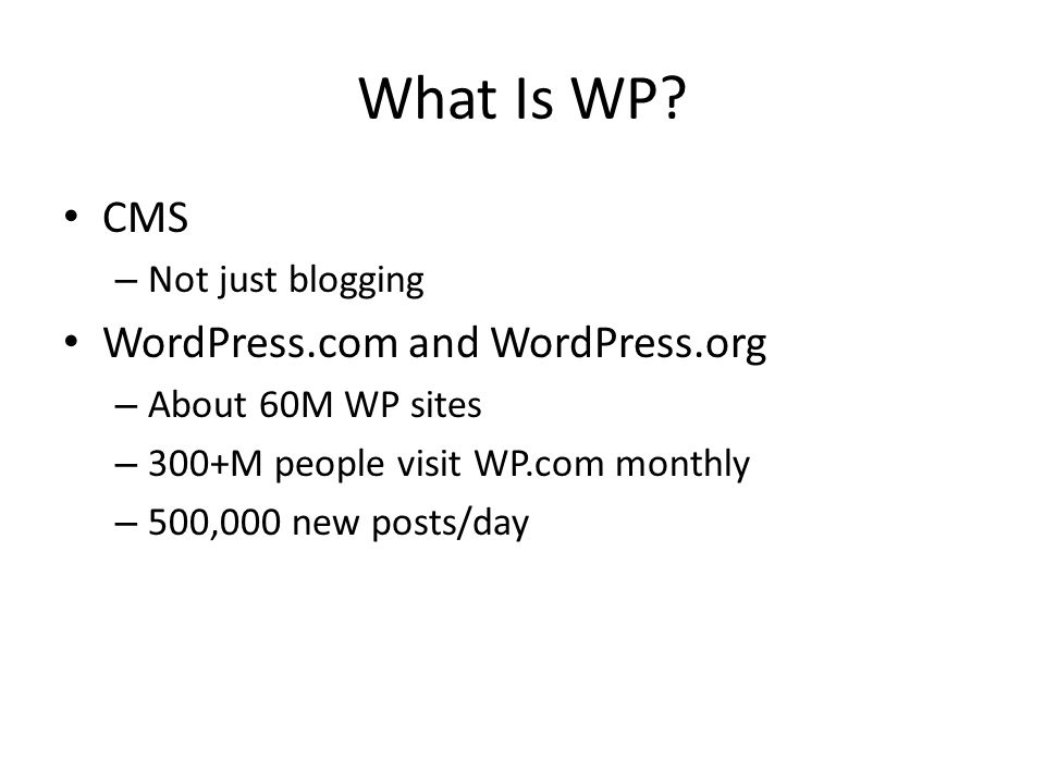 What Is WP? CMS – Not just blogging WordPress.com and WordPress.org – About 60M WP sites – 300+M people visit WP.com monthly – 500,000 new posts/day