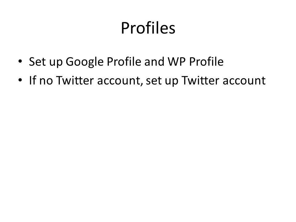 Profiles Set up Google Profile and WP Profile If no Twitter account, set up Twitter account