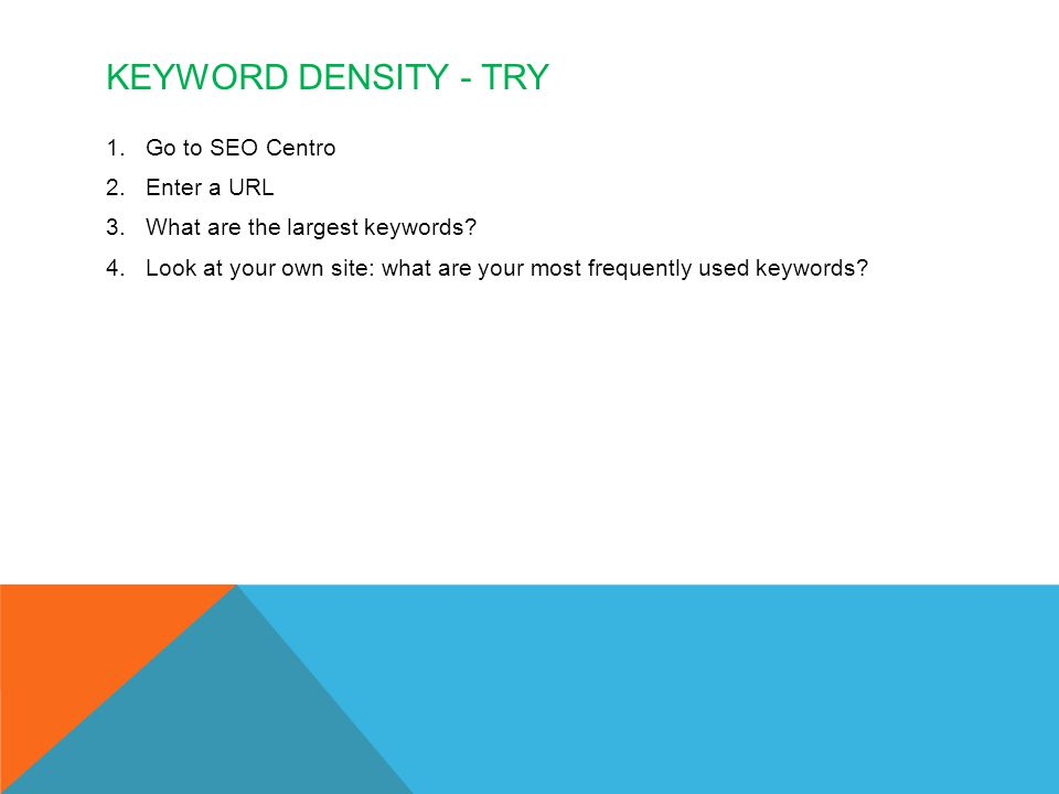 KEYWORD DENSITY - TRY 1.Go to SEO Centro 2.Enter a URL 3.What are the largest keywords.