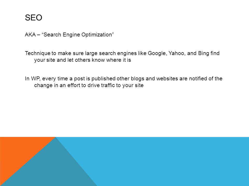 SEO AKA – Search Engine Optimization Technique to make sure large search engines like Google, Yahoo, and Bing find your site and let others know where it is In WP, every time a post is published other blogs and websites are notified of the change in an effort to drive traffic to your site
