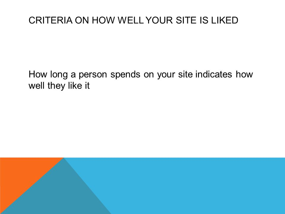 CRITERIA ON HOW WELL YOUR SITE IS LIKED How long a person spends on your site indicates how well they like it