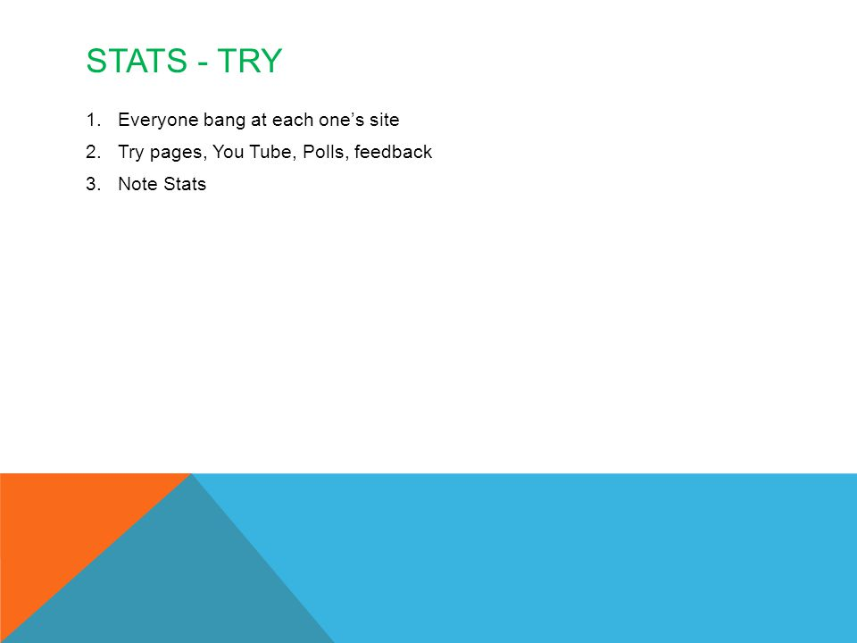 STATS - TRY 1.Everyone bang at each one's site 2.Try pages, You Tube, Polls, feedback 3.Note Stats