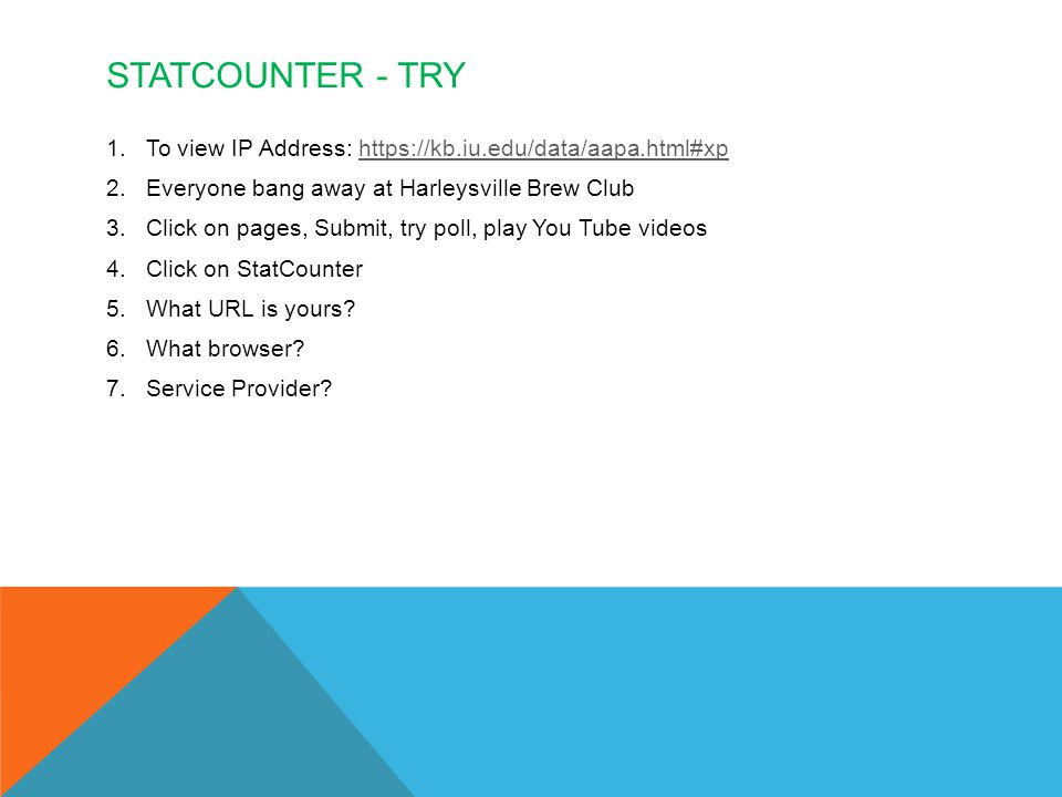 STATCOUNTER - TRY 1.To view IP Address: https://kb.iu.edu/data/aapa.html#xphttps://kb.iu.edu/data/aapa.html#xp 2.Everyone bang away at Harleysville Brew Club 3.Click on pages, Submit, try poll, play You Tube videos 4.Click on StatCounter 5.What URL is yours.