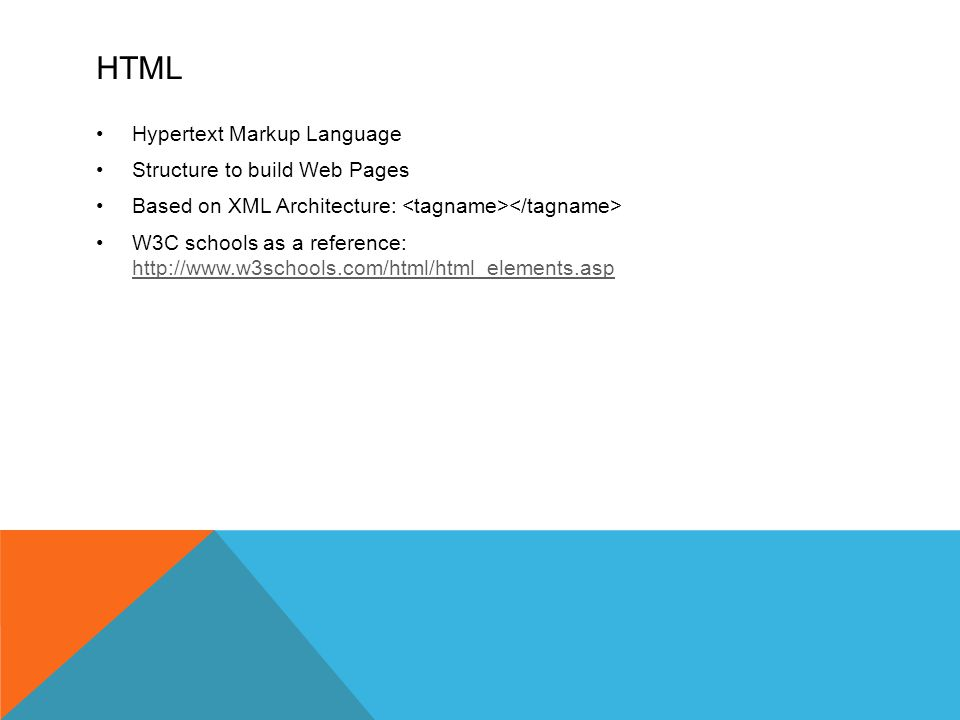 HTML Hypertext Markup Language Structure to build Web Pages Based on XML Architecture: W3C schools as a reference: http://www.w3schools.com/html/html_elements.asp http://www.w3schools.com/html/html_elements.asp