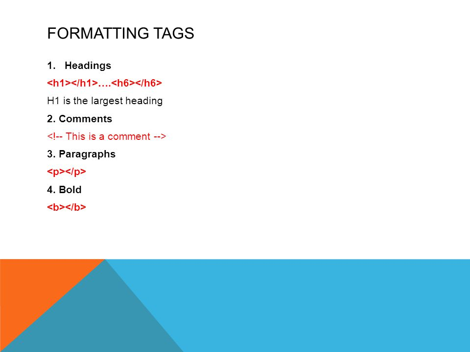 FORMATTING TAGS 1.Headings …. H1 is the largest heading 2. Comments 3. Paragraphs 4. Bold