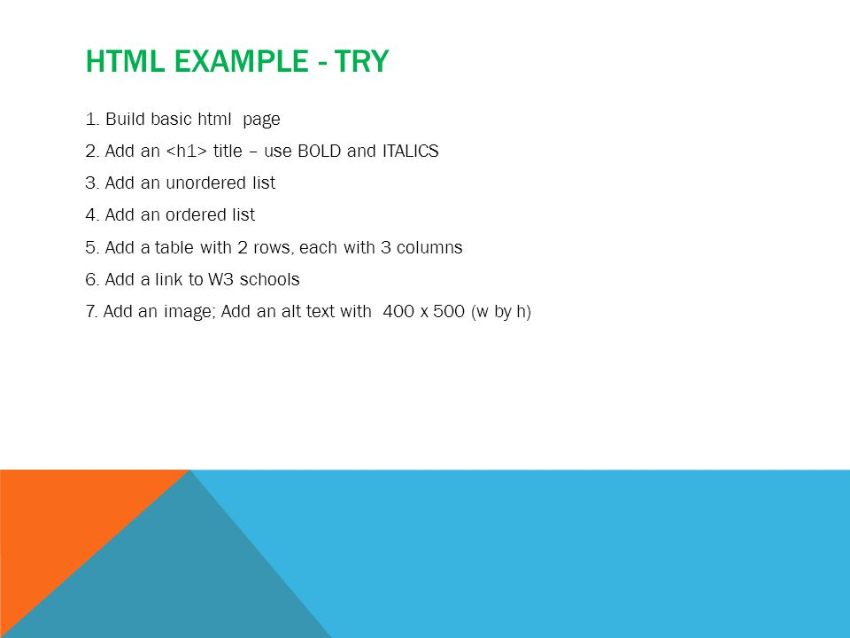 HTML EXAMPLE - TRY 1. Build basic html page 2. Add an title – use BOLD and ITALICS 3.