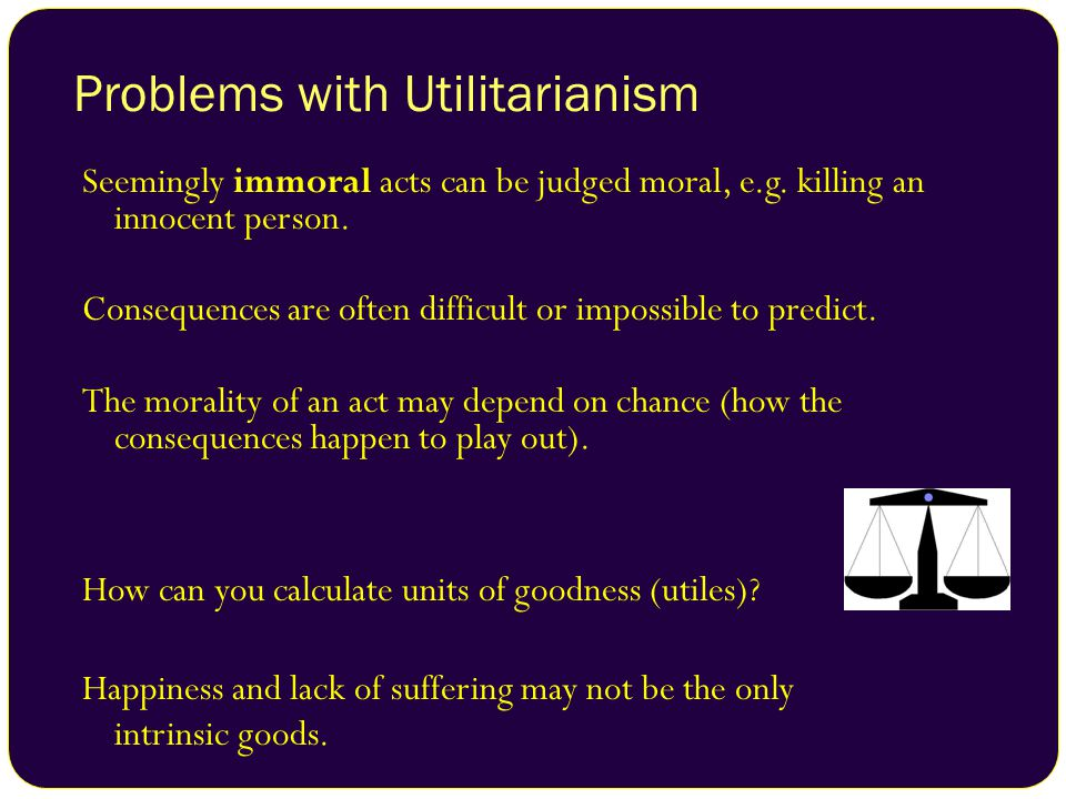 Problems with Utilitarianism Seemingly immoral acts can be judged moral, e.g. killing an innocent person. Consequences are often difficult or impossib