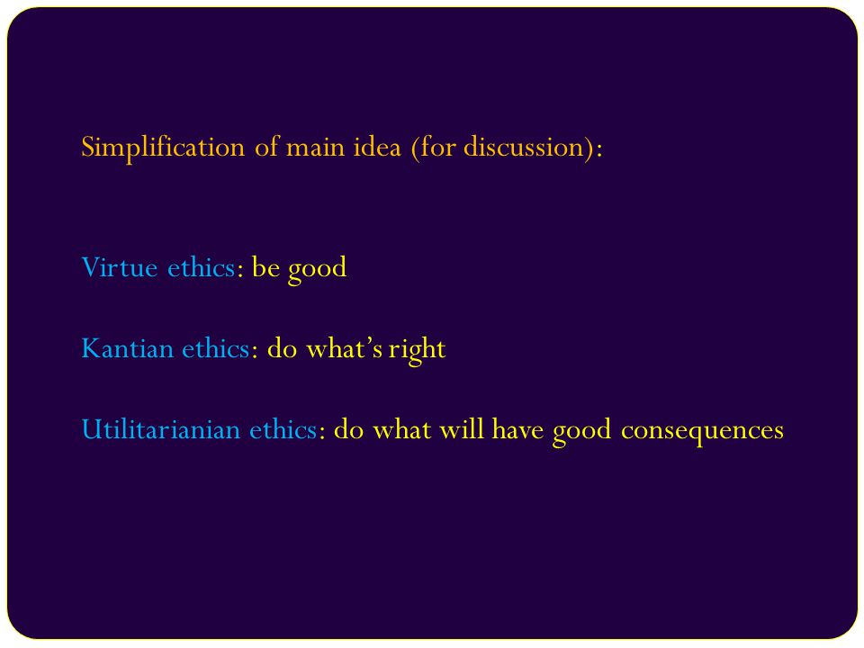 Simplification of main idea (for discussion): Virtue ethics: be good Kantian ethics: do what's right Utilitarianian ethics: do what will have good con