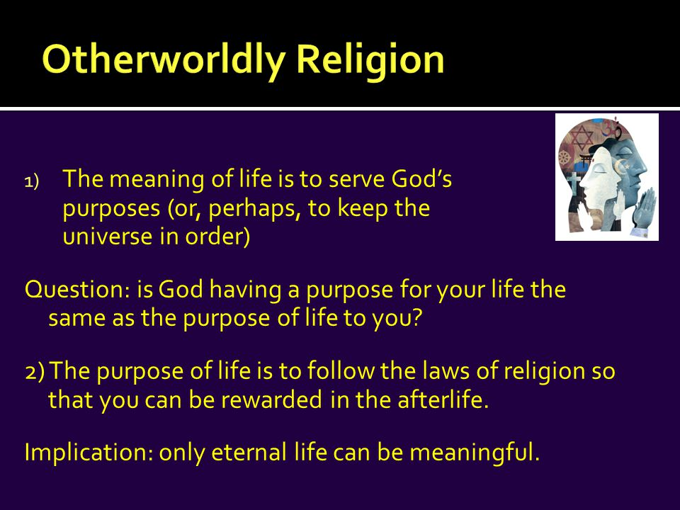 1) The meaning of life is to serve God's purposes (or, perhaps, to keep the universe in order) Question: is God having a purpose for your life the same as the purpose of life to you.