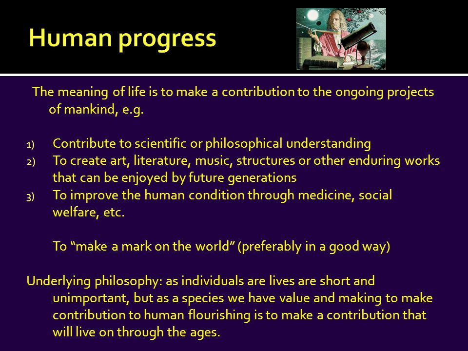 The meaning of life is to make a contribution to the ongoing projects of mankind, e.g.