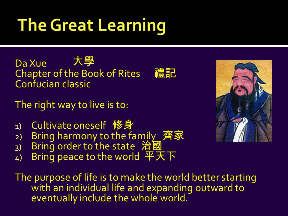 Da Xue Chapter of the Book of Rites Confucian classic The right way to live is to: 1) Cultivate oneself 修身 2) Bring harmony to the family 齊家 3) Bring order to the state 治國 4) Bring peace to the world 平天下 The purpose of life is to make the world better starting with an individual life and expanding outward to eventually include the whole world.