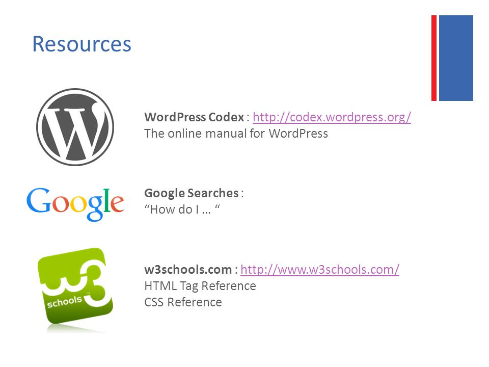 Resources WordPress Codex : http://codex.wordpress.org/ The online manual for WordPresshttp://codex.wordpress.org/ Google Searches : How do I … w3schools.com : http://www.w3schools.com/ HTML Tag Reference CSS Referencehttp://www.w3schools.com/