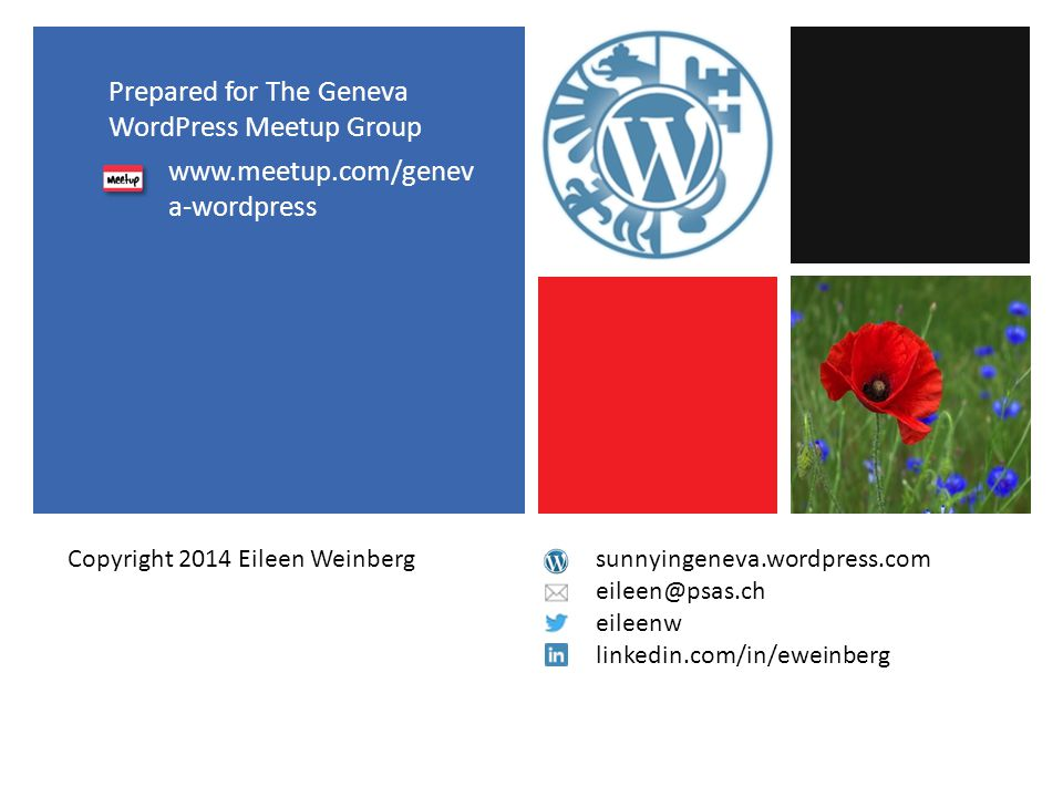 Prepared for The Geneva WordPress Meetup Group www.meetup.com/genev a-wordpress sunnyingeneva.wordpress.com eileen@psas.ch eileenw linkedin.com/in/eweinberg Copyright 2014 Eileen Weinberg