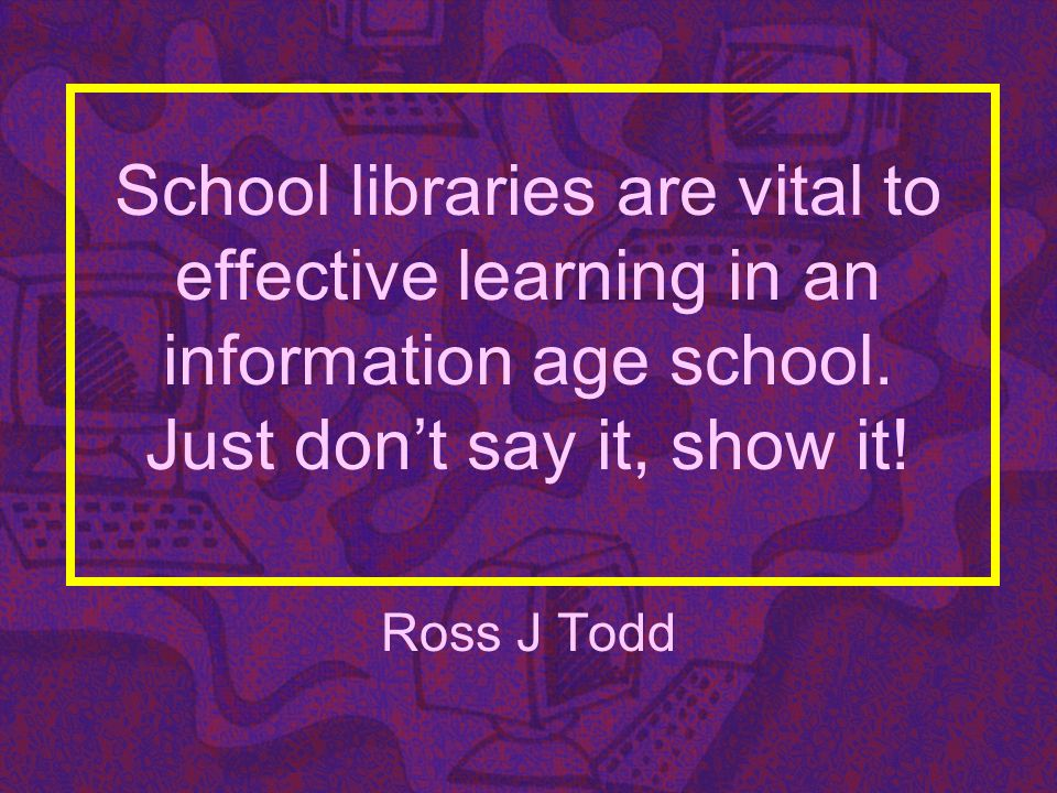 SCHOOL LIBRARIES DO MAKE A DIFFERENCE: THIS DOES NOT HAPPEN BY CHANCE Teacher-Librarian as Educator Teacher-Librarian as Information Specialist Teacher-Librarian as Team Collaborator Focus on student learning outcomes Information literacy instruction for knowledge building: knowledge, not information Focus on reading enrichment Adequate resources and technology