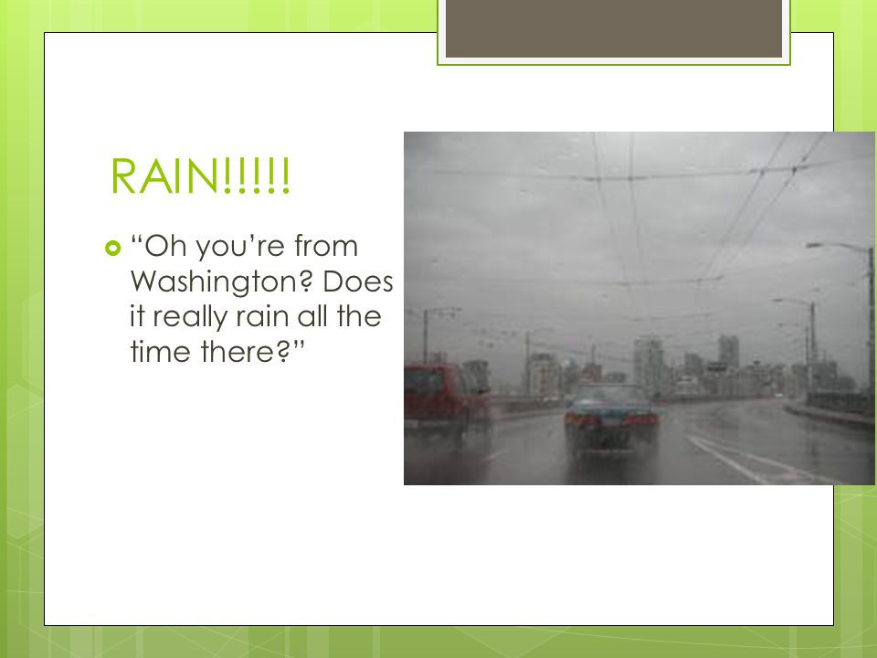 RAIN!!!!!  Oh you're from Washington? Does it really rain all the time there?