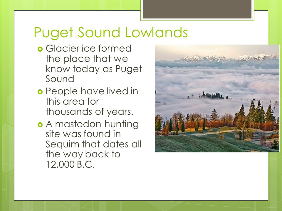 Puget Sound Lowlands  Glacier ice formed the place that we know today as Puget Sound  People have lived in this area for thousands of years.