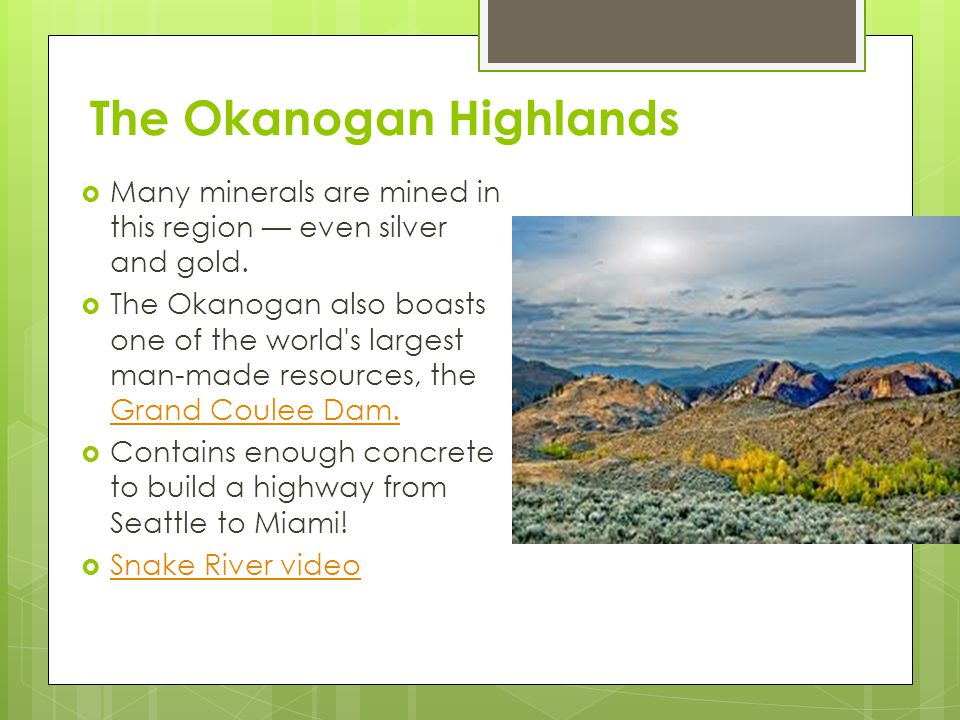 The Okanogan Highlands  Many minerals are mined in this region — even silver and gold.  The Okanogan also boasts one of the world's largest man-made